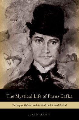 Book The Mystical Life of Franz Kafka: Theosophy, Cabala, and the Modern Spiritual Revival by June O. Leavitt