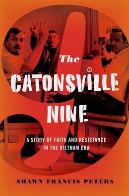 Book The Catonsville Nine: A Story of Faith and Resistance in the Vietnam Era by Shawn Francis Peters