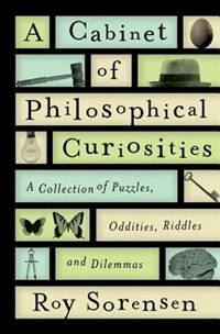 Book A Cabinet of Philosophical Curiosities: A Collection of Puzzles, Oddities, Riddles, and Dilemmas by Roy Sorensen