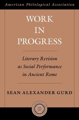 Book Work in Progress: Literary Revision as Social Performance in Ancient Rome by Sean Alexander Gurd