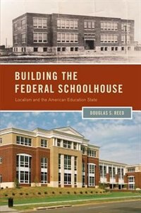 Book Building the Federal Schoolhouse: Localism and the American Education State by Douglas S. Reed