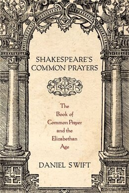 Book Shakespeares Common Prayers: The Book of Common Prayer and the Elizabethan Age by Daniel Swift