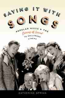Saying It With Songs: Popular Music and the Coming of Sound to Hollywood Cinema by Katherine Spring