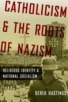 Book Catholicism and the Roots of Nazism: Religious Identity and National Socialism by Derek Hastings