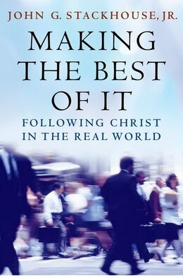 Book Making the Best of It: Following Christ in the Real World by John G. Stackhouse