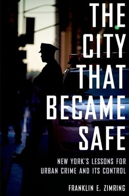 Book The City that Became Safe: New Yorks Lessons for Urban Crime and Its Control by Franklin E. Zimring