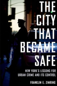 The City that Became Safe: New Yorks Lessons for Urban Crime and Its Control