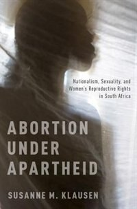 Book Abortion Under Apartheid: Nationalism, Sexuality, and Womens Reproductive Rights in South Africa by Susanne M. Klausen