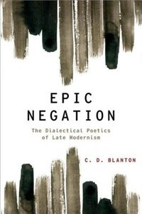 Book Epic Negation: The Dialectical Poetics of Late Modernism by C.D. Blanton