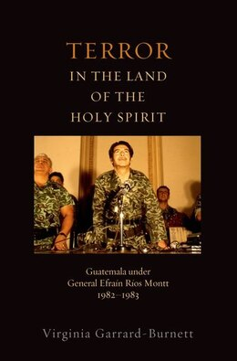 Book Terror in the Land of the Holy Spirit: Guatemala under General Efrain Rios Montt 1982-1983 by Virginia Garrard-Burnett