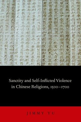 Book Sanctity and Self-Inflicted Violence in Chinese Religions, 1500-1700 by Jimmy Yu