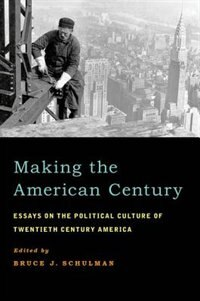 Book Making the American Century: Essays on the Political Culture of Twentieth Century America by Bruce J. Schulman
