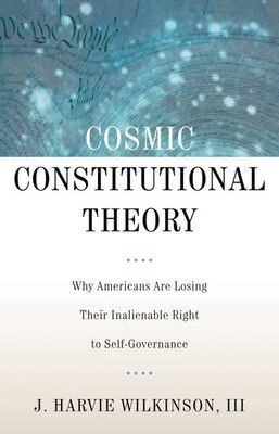 Book Cosmic Constitutional Theory: Why Americans Are Losing Their Inalienable Right to Self-Governance by J. Harvie Wilkinson