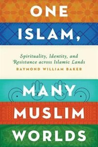 Book One Islam, Many Muslim Worlds: Spirituality, Identity, and Resistance across Islamic Lands by Raymond William Baker