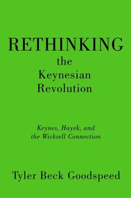 Book Rethinking the Keynesian Revolution: Keynes, Hayek, and the Wicksell Connection by Tyler Beck Goodspeed