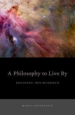 Book A Philosophy to Live By: Engaging Iris Murdoch by Maria Antonaccio