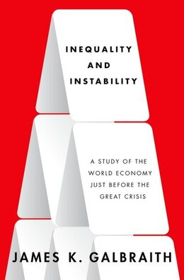 Book Inequality and Instability: A Study of the World Economy Just Before the Great Crisis by James K. Galbraith