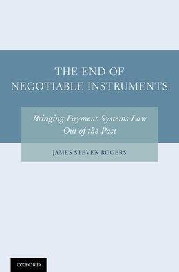 Book The End of Negotiable Instruments: Bringing Payment Systems Law Out of the Past by James Steven Rogers