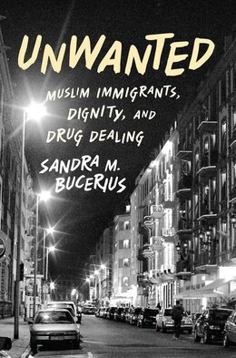 Book Unwanted: Muslim Immigrants, Dignity and Drug Dealing by Sandra M. Bucerius