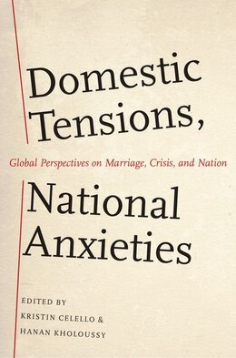 Book Domestic Tensions, National Anxieties: Global Perspectives on Marriage, Crisis, and Nation by Kristin Celello