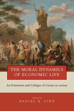 Book The Moral Dynamics of Economic Life: An Extension and Critique of Caritas in Veritate by Daniel K. Finn