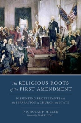 Book The Religious Roots of the First Amendment: Dissenting Protestantism and the Separation of Church… by Nicholas P. Miller