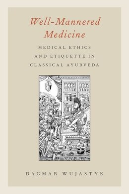 Book Well-Mannered Medicine: Medical Ethics and Etiquette in Classical Ayurveda by Dagmar Wujastyk