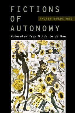 Book Fictions of Autonomy: Modernism from Wilde to de Man by Andrew Goldstone