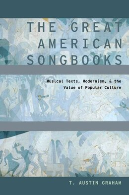 Book The Great American Songbooks: Musical Texts, Modernism, and the Value of Popular Culture by T. Austin Graham