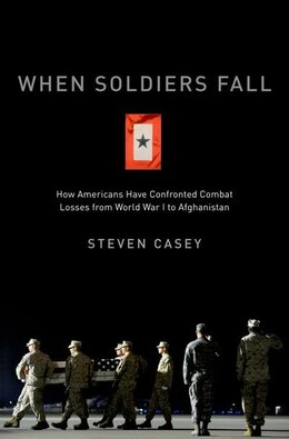 Book When Soldiers Fall: How Americans Have Confronted Combat Losses from World War I to Afghanistan by Steven Casey