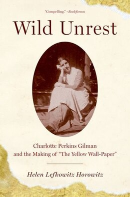 Book Wild Unrest: Charlotte Perkins Gilman and the Making of The Yellow Wall-Paper by Helen Lefkowitz Horowitz