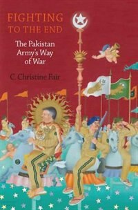 Book Fighting to the End: The Pakistan Armys Way of War by C. Christine Fair