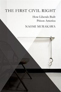 Book The First Civil Right: How Liberals Built Prison America by Naomi Murakawa