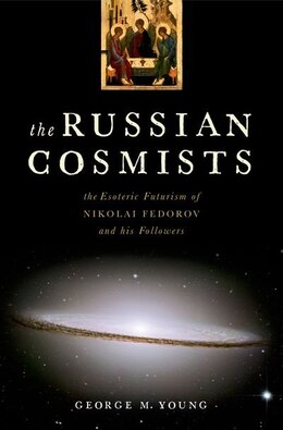 Book The Russian Cosmists: The Esoteric Futurism of Nikolai Federov and His Followers by George M. Young