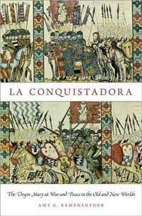 Book La Conquistadora: The Virgin Mary at War and Peace in the Old and New Worlds by Amy G. Remensnyder