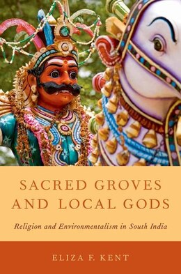 Book Sacred Groves and Local Gods: Religion and Environmentalism in South India by Eliza F. Kent