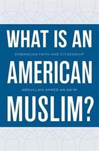 Book What Is an American Muslim?: Embracing Faith and Citizenship by Abdullahi Ahmed An-Naim