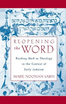 Book Reopening the Word: Reading Mark as Theology in the Context of Early Judaism by Marie Noonan Sabin