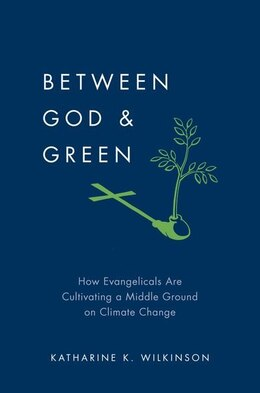 Book Between God and Green: How Evangelicals Are Cultivating a Middle Ground on Climate Change by Katharine K. Wilkinson