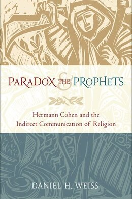 Book Paradox and the Prophets: Hermann Cohen and the Indirect Communication of Religion by Daniel H. Weiss