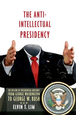 Book The Anti-Intellectual Presidency: The Decline of Presidential Rhetoric from George Washington to… by Elvin Lim