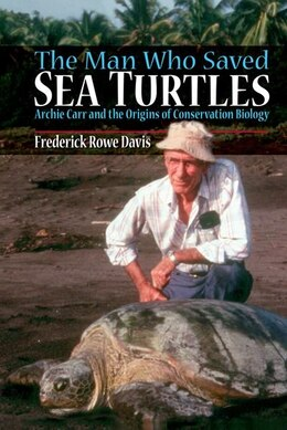 Book The Man Who Saved Sea Turtles: Archie Carr and the Origins of Conservation Biology by Frederick Davis