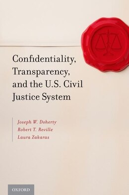 Book Confidentiality, Transparency, and the U.S. Civil Justice System by Joseph W. Doherty