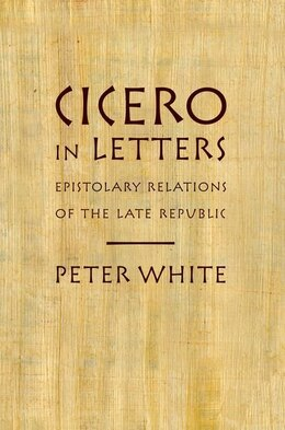Book Cicero in Letters: Epistolary Relations of the Late Republic by Peter White