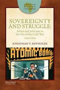 Book Sovereignty and Struggle: Africa and Africans in the Era of the Cold War, 1945-1994 by Jonathan T. Reynolds