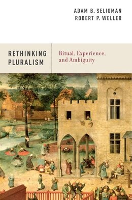Book Rethinking Pluralism: Ritual, Experience, and Ambiguity by Adam B. Seligman