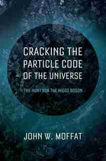 Cracking the Particle Code of the Universe: The Hunt for the Higgs Boson by John Moffat