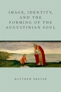 Book Image, Identity, and the Forming of the Augustinian Soul by Matthew Drever