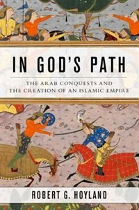 Book In Gods Path: The Arab Conquests and the Creation of an Islamic Empire by Robert G. Hoyland