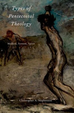 Book Types of Pentecostal Theology: Method, System, Spirit by Christopher A. Stephenson